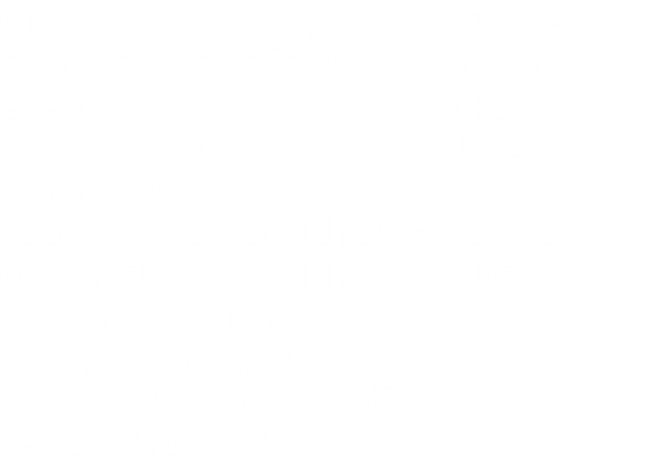 Clothing and equipment you need to bring to Hooks for Books Boxing events.  Gym shorts, sleeveless athletic shirt  (tank top), shoes (tennis, basketball or similar shoes), socks, towel, mouthpiece, protective cup (jock strap with cup).  Don't forget your birth certificate, two passport size pictures (headshot) and a parent to sign the USA Boxing registration form.